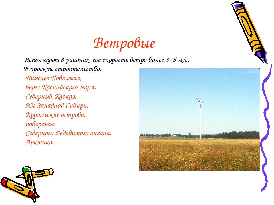 Ветровые Используют в районах, где скорость ветра более 3- 5 м/с. В проекте с...