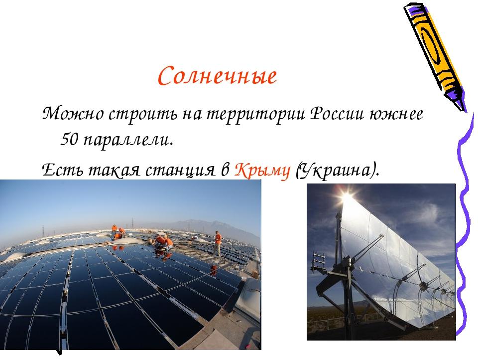Солнечные Можно строить на территории России южнее 50 параллели. Есть такая с...