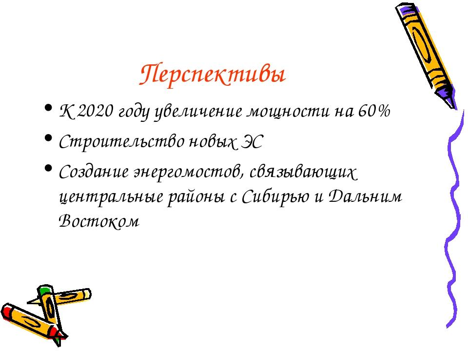 Перспективы К 2020 году увеличение мощности на 60% Строительство новых ЭС Соз...