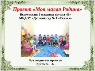 Проект «Моя малая Родина» Выполнили: 2 младшая группа «Б» МБДОУ «Детский сад