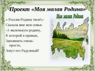 Проект «Моя малая Родина» « Россия-Родина твоя!»- Сказала мне моя семья. -А м