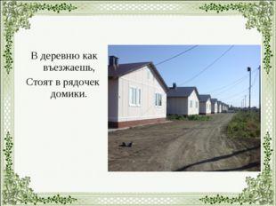 В деревню как въезжаешь, Стоят в рядочек домики.