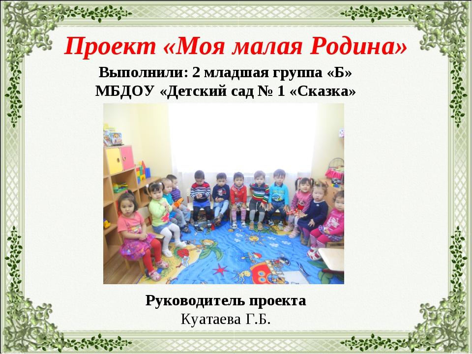 Проект «Моя малая Родина» Выполнили: 2 младшая группа «Б» МБДОУ «Детский сад...