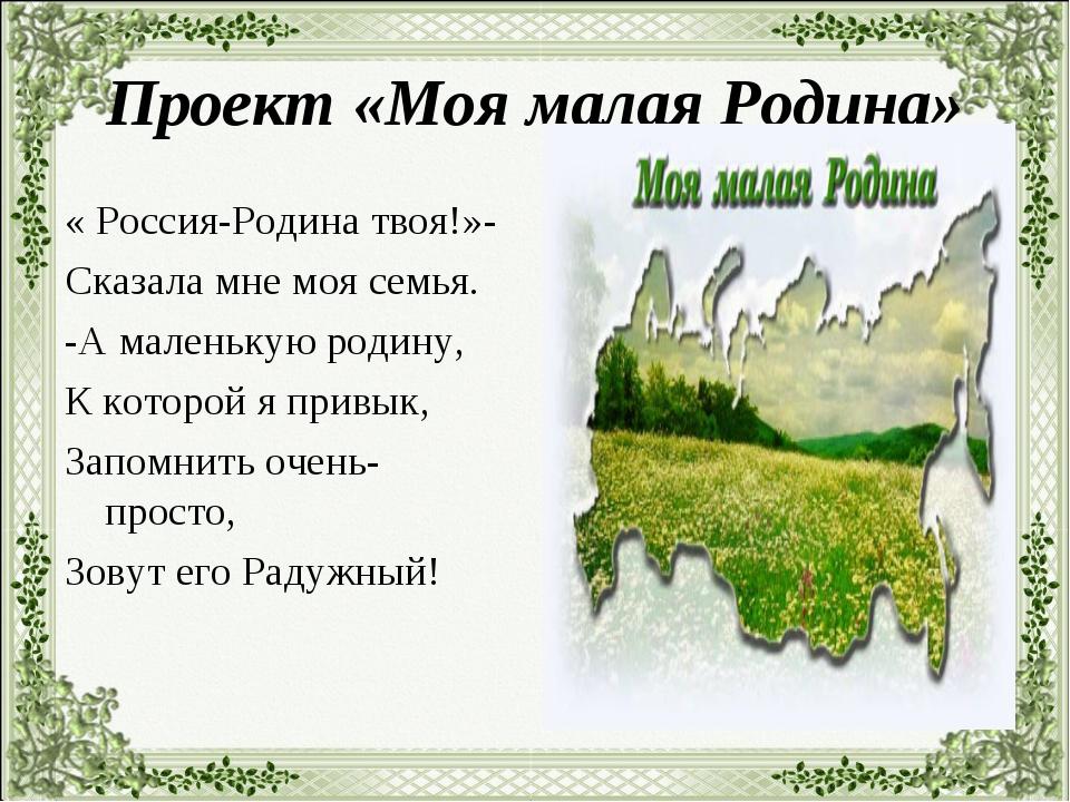 Проект «Моя малая Родина» « Россия-Родина твоя!»- Сказала мне моя семья. -А м...