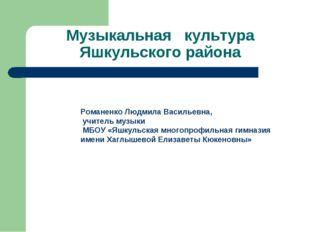 Музыкальная культура Яшкульского района Романенко Людмила Васильевна, учитель