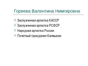 Горяева Валентина Нимгировна Заслуженная артистка КАССР Заслуженная артистка