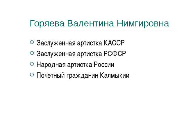 Горяева Валентина Нимгировна Заслуженная артистка КАССР Заслуженная артистка...