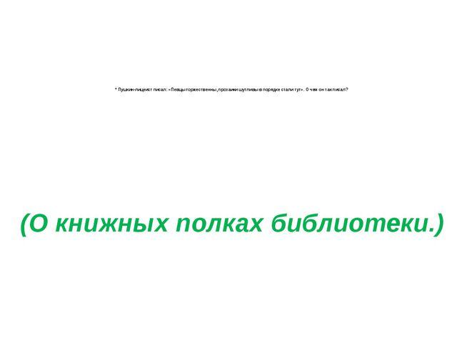 * Пушкин-лицеист писал: «Певцы торжественны, прозаики шутливы в порядке стал...
