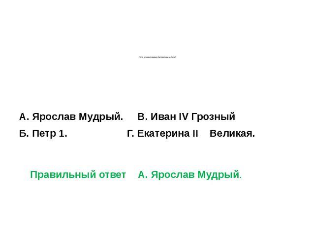 * Кто основал первую библиотеку на Руси? А. Ярослав Мудрый.В. Иван IV Г...
