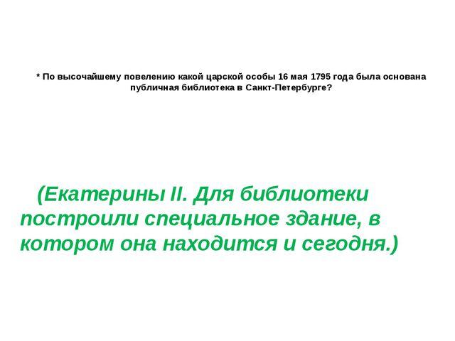 * По высочайшему повелению какой царской особы 16 мая 1795 года была основан...