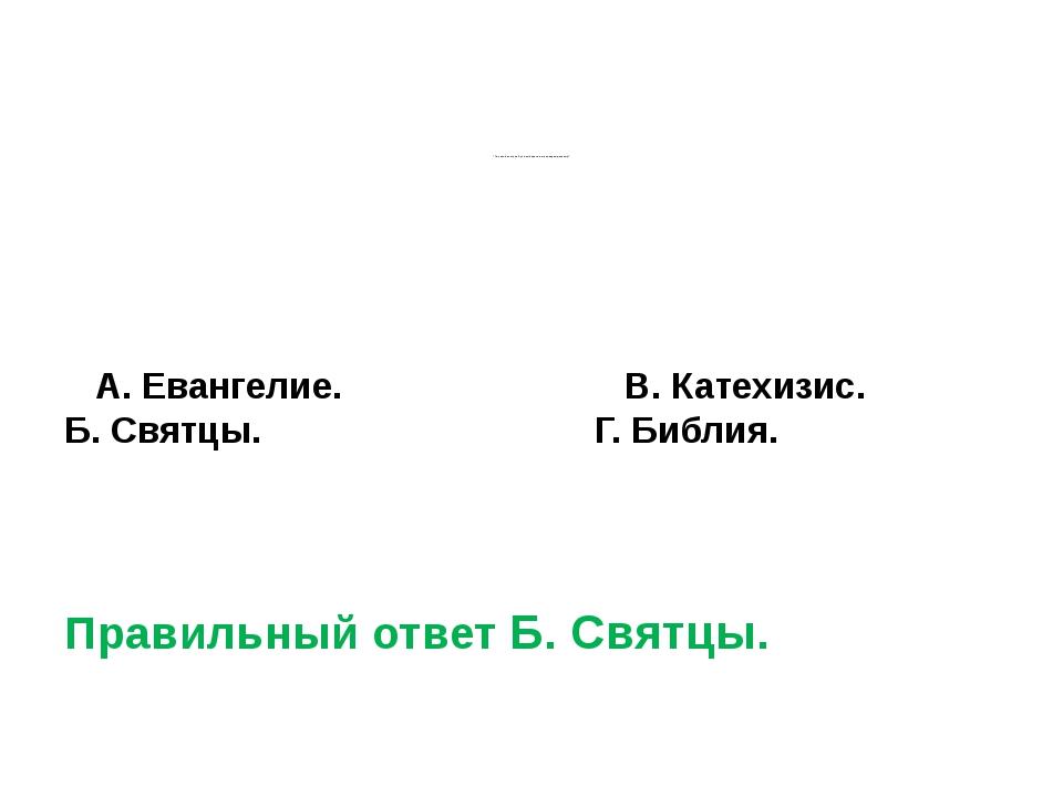 * По какой книге на Руси выбирали имя новорожденному? А. Евангелие....