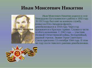 Иван Моисеевич Никитин родился в селе Чемодурово Бугульминского района в 189