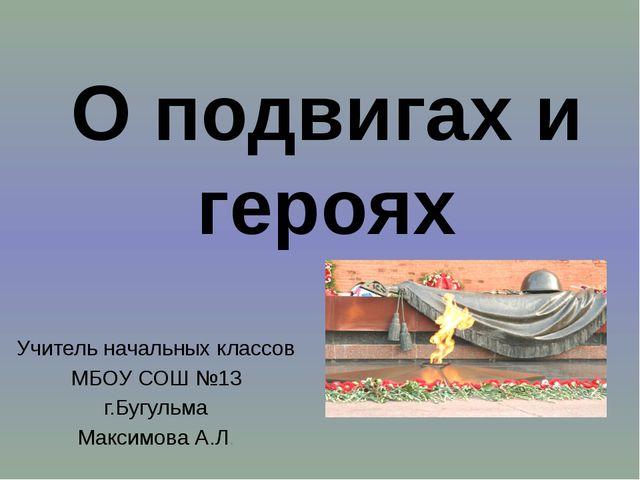 Учитель начальных классов МБОУ СОШ №13 г.Бугульма Максимова А.Л. О подвигах и...