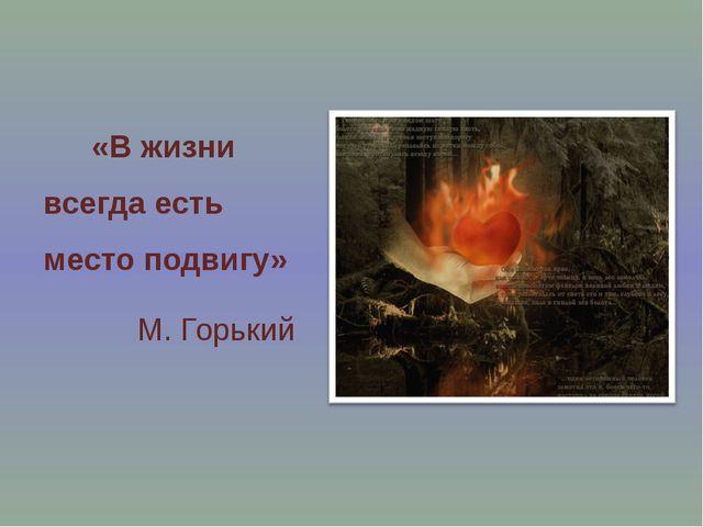 «В жизни всегда есть место подвигу» М. Горький