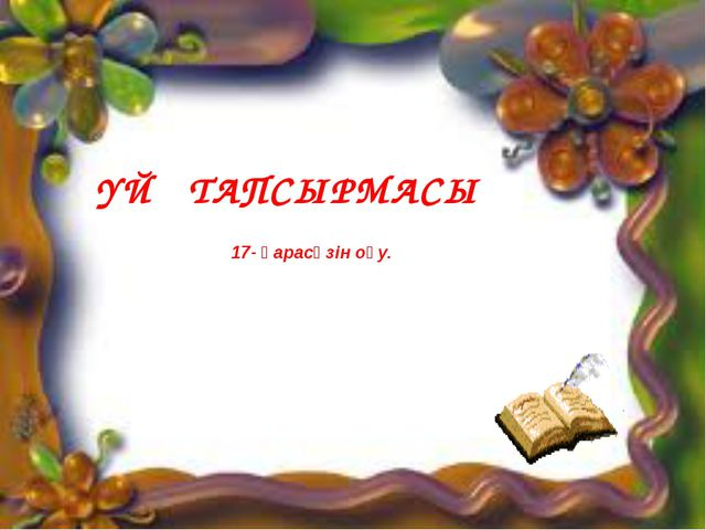 ҮЙ ТАПСЫРМАСЫ 17- қарасөзін оқу.