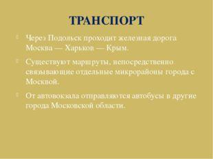 ТРАНСПОРТ Через Подольск проходит железная дорога Москва — Харьков — Крым. Су