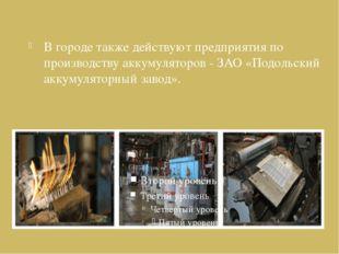 В городе также действуют предприятия по производству аккумуляторов - ЗАО «Под