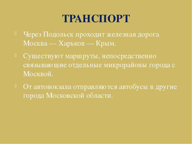 ТРАНСПОРТ Через Подольск проходит железная дорога Москва — Харьков — Крым. Су...
