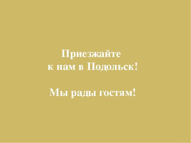Приезжайте к нам в Подольск! Мы рады гостям!
