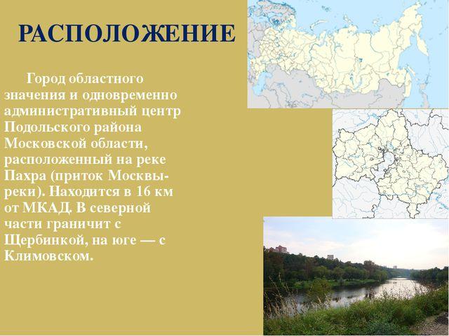 РАСПОЛОЖЕНИЕ Город областного значения и одновременно административный центр...