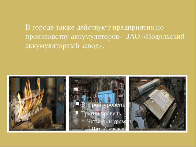 В городе также действуют предприятия по производству аккумуляторов - ЗАО «Под...