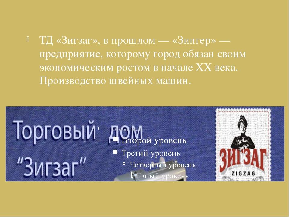 ТД «Зигзаг», в прошлом — «Зингер» — предприятие, которому город обязан своим...