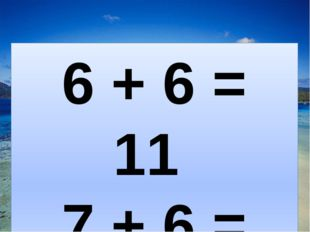 6 + 6 = 11 7 + 6 = 13