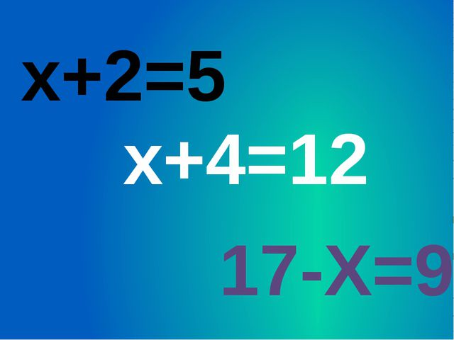 х+2=5 х+4=12 17-Х=9