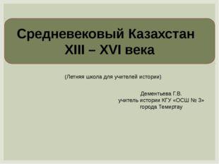 Средневековый Казахстан XIII – XVI века Дементьева Г.В. учитель истории КГУ «