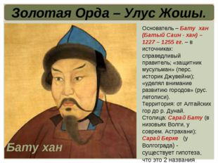 Золотая Орда – Улус Жошы. Основатель – Бату хан (Батый Саин - хан) – 1227 – 1