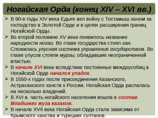 Ногайская Орда (конец XIV – XVI вв.) В 90-е годы XIV века Едыге вел войну с Т