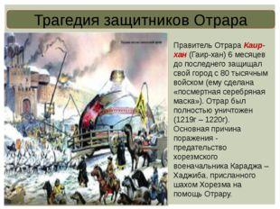 Трагедия защитников Отрара Правитель Отрара Каир-хан (Гаир-хан) 6 месяцев до