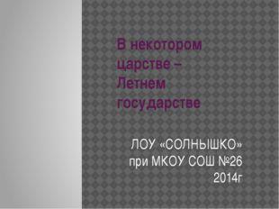 В некотором царстве – Летнем государстве ЛОУ «СОЛНЫШКО» при МКОУ СОШ №26 2014г