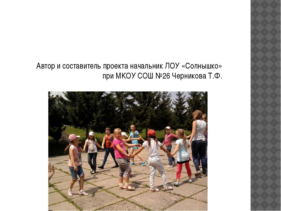 Автор и составитель проекта начальник ЛОУ «Солнышко» при МКОУ СОШ №26 Чернико...