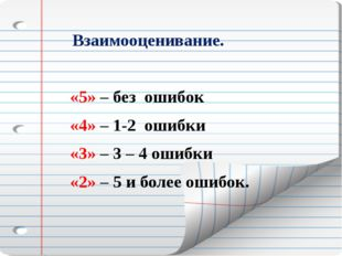 Взаимооценивание. «5» – без ошибок «4» – 1-2 ошибки «3» – 3 – 4 ошибки «2» –