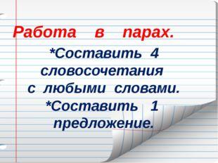 Работа в парах. *Составить 4 словосочетания с любыми словами. *Составить 1 п