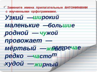 Замените имена прилагательные антонимами с изученными орфограммами. Узкий —