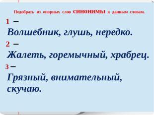 Подобрать из опорных словсинонимык данным словам. 1– Волшебник, глушь, неред