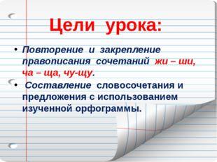 Цели урока: Повторение и закрепление правописания сочетаний жи – ши, ча – ща,