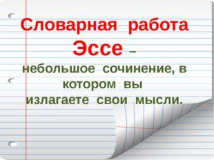Словарная работа Эссе – небольшое сочинение, в котором вы излагаете свои мысли.