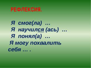 РЕФЛЕКСИЯ. Я смог(ла) … Я научился (ась) … Я понял(а) … Я могу похвалить себ