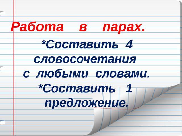 Работа в парах. *Составить 4 словосочетания с любыми словами. *Составить 1 п...