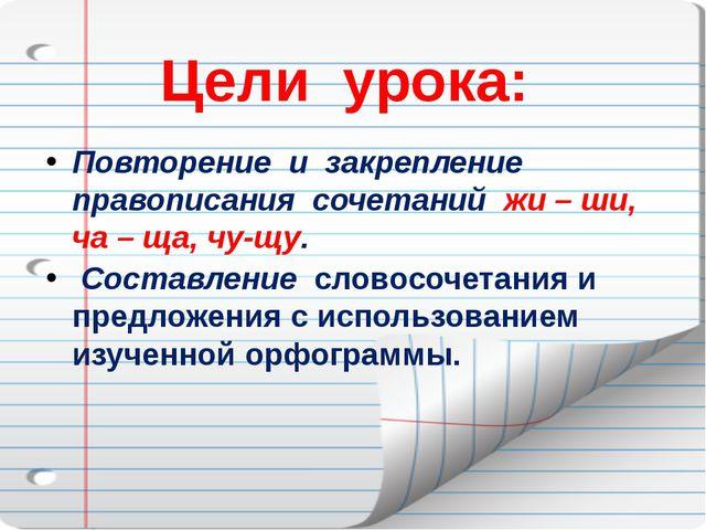 Цели урока: Повторение и закрепление правописания сочетаний жи – ши, ча – ща,...