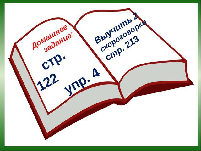 Домашнее задание: стр. 122 упр. 4 Выучить 2 скороговорки стр. 213
