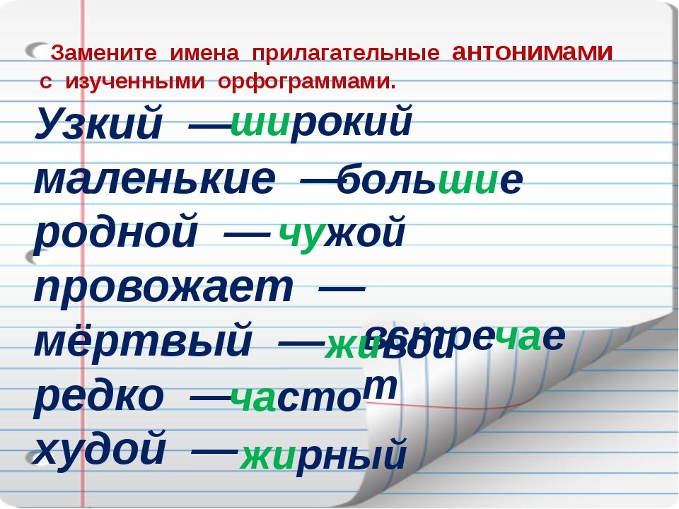 Замените имена прилагательные антонимами с изученными орфограммами. Узкий —...