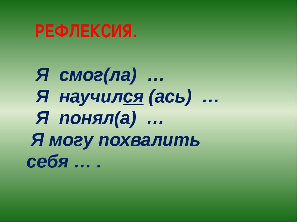 РЕФЛЕКСИЯ. Я смог(ла) … Я научился (ась) … Я понял(а) … Я могу похвалить себ...