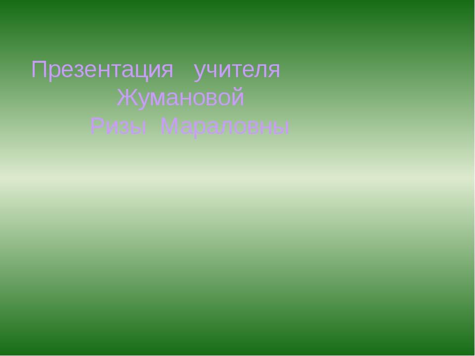 Презентация учителя Жумановой Ризы Мараловны
