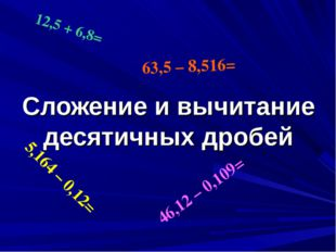 Сложение и вычитание десятичных дробей 12,5 + 6,8= 5,164 – 0,12= 46,12 – 0,10