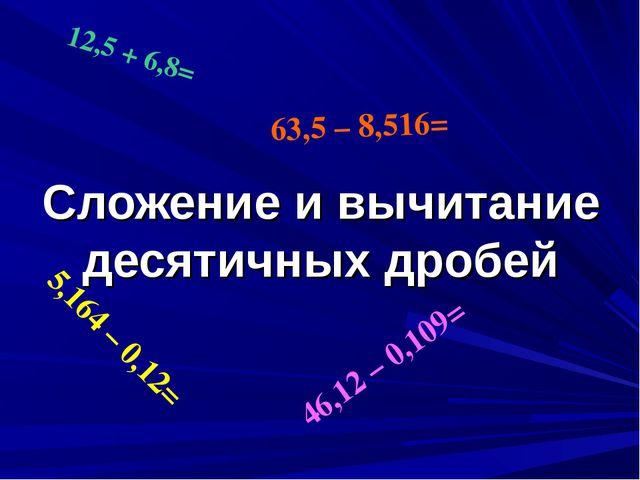 Сложение и вычитание десятичных дробей 12,5 + 6,8= 5,164 – 0,12= 46,12 – 0,10...