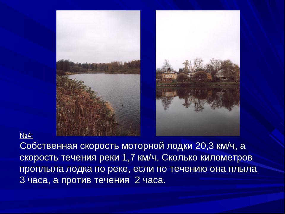 №4: Собственная скорость моторной лодки 20,3 км/ч, а скорость течения реки 1,...